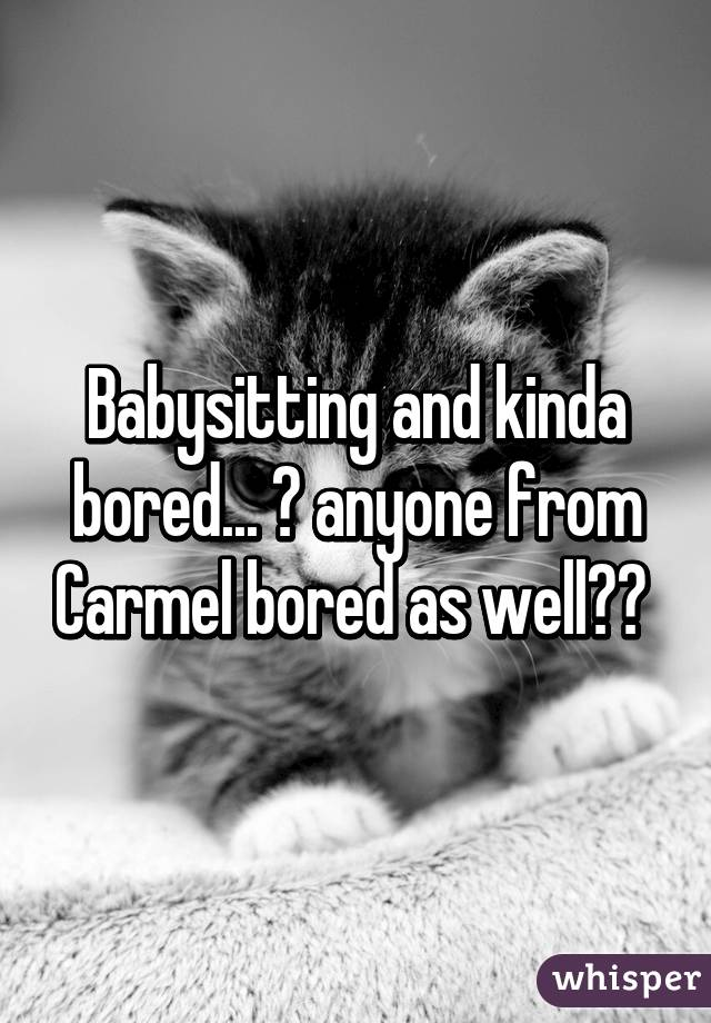 Babysitting and kinda bored... 😁 anyone from Carmel bored as well??