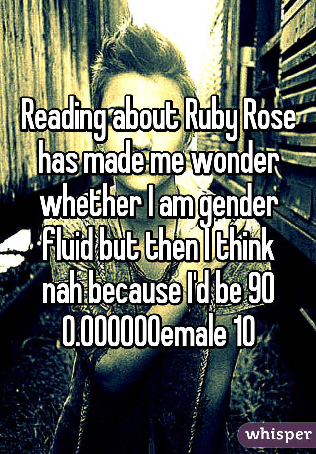 Reading about Ruby Rose has made me wonder whether I am gender fluid but then I think nah because I'd be 90% female 10% male at the very most