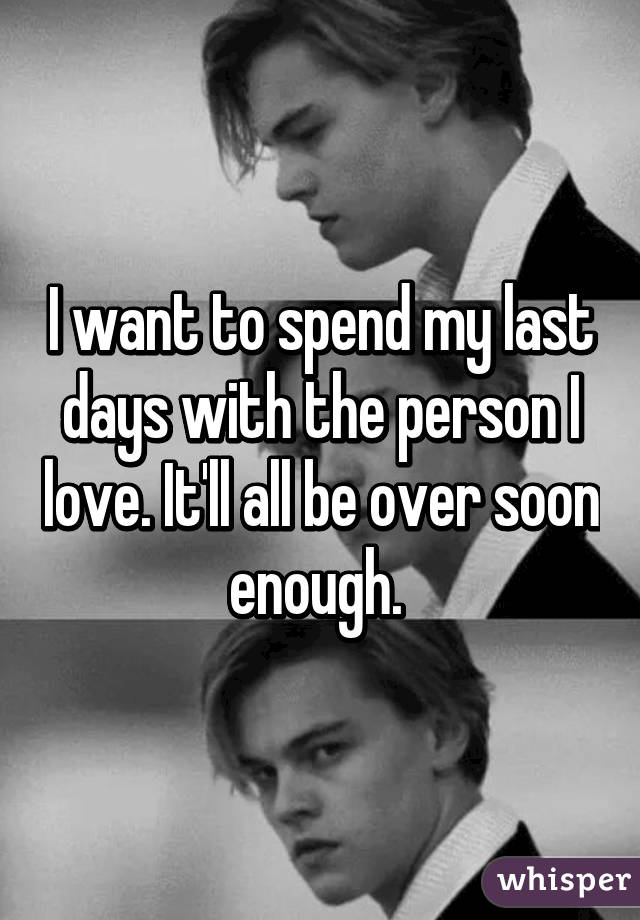 I want to spend my last days with the person I love. It'll all be over soon enough.