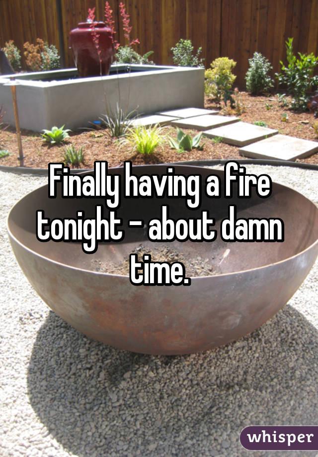 Finally having a fire tonight - about damn time.