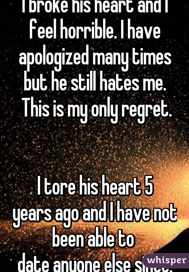 I broke his heart and I feel horrible. I have apologized many times but he still hates me.  This is my only regret.   I tore his heart 5 years ago and I have not been able to  date anyone else since.