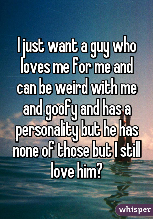 I just want a guy who loves me for me and can be weird with me and goofy and has a personality but he has none of those but I still love him😴