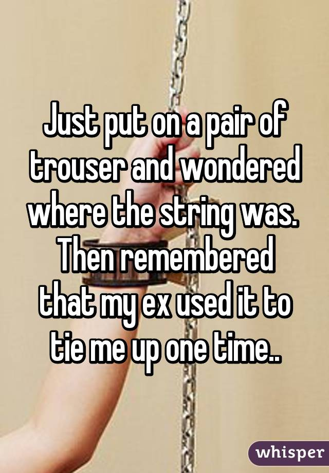 Just put on a pair of trouser and wondered where the string was.  Then remembered that my ex used it to tie me up one time..