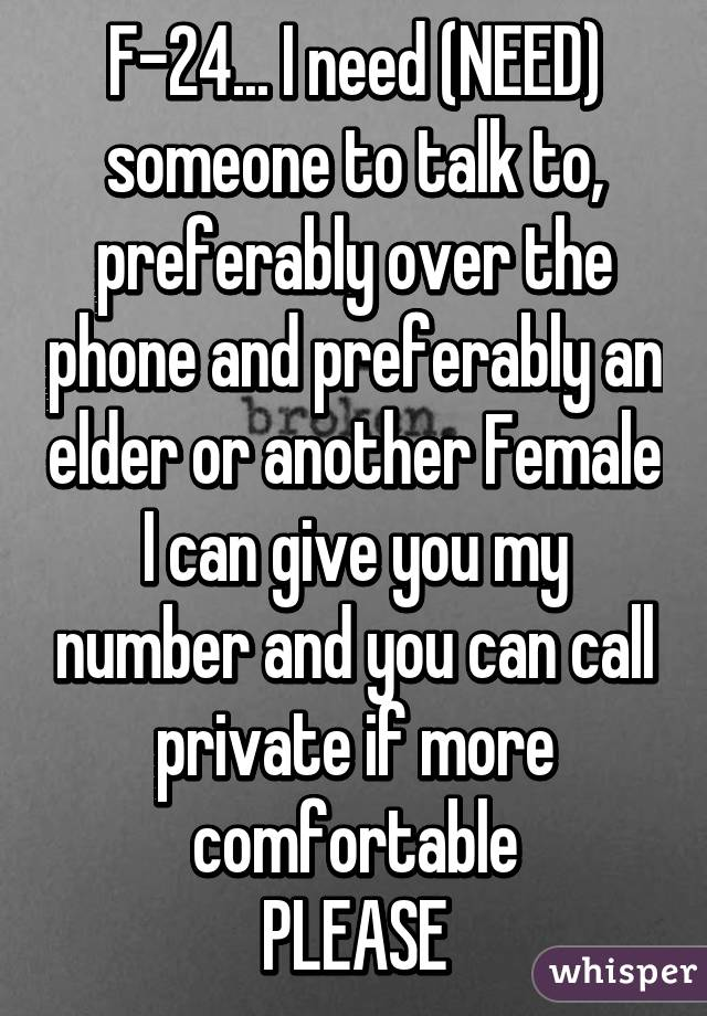 F-24... I need (NEED) someone to talk to, preferably over the phone and preferably an elder or another Female I can give you my number and you can call private if more comfortable PLEASE