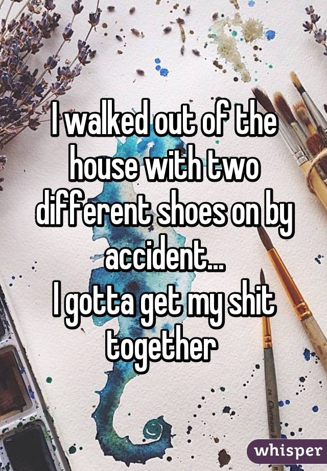 I walked out of the house with two different shoes on by accident... I gotta get my shit together