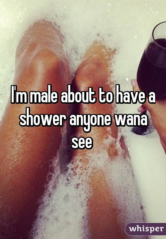 I'm male about to have a shower anyone wana see
