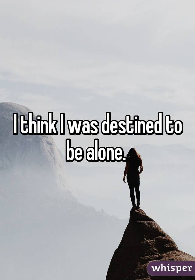 I think I was destined to be alone.