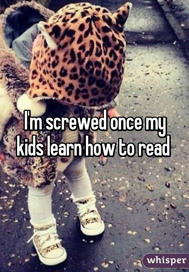 I'm screwed once my kids learn how to read