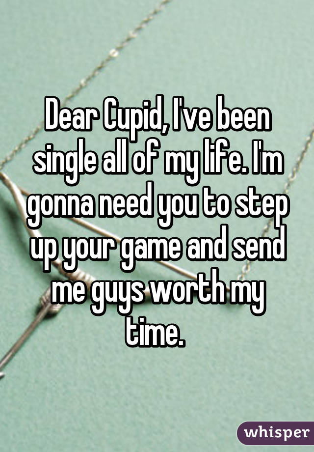 Dear Cupid, I've been single all of my life. I'm gonna need you to step up your game and send me guys worth my time.