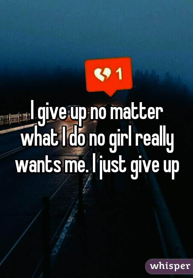 I give up no matter what I do no girl really wants me. I just give up