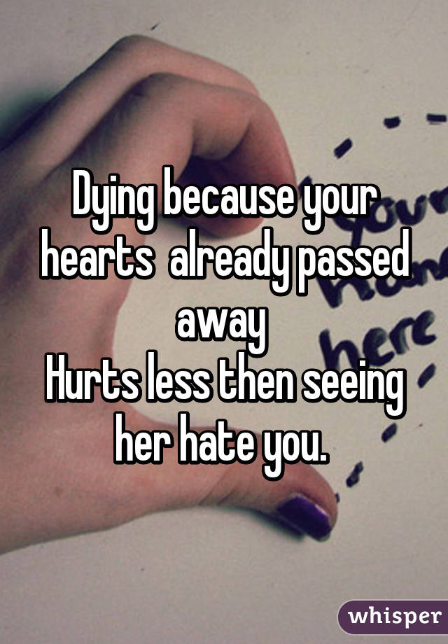 Dying because your hearts  already passed away  Hurts less then seeing her hate you.
