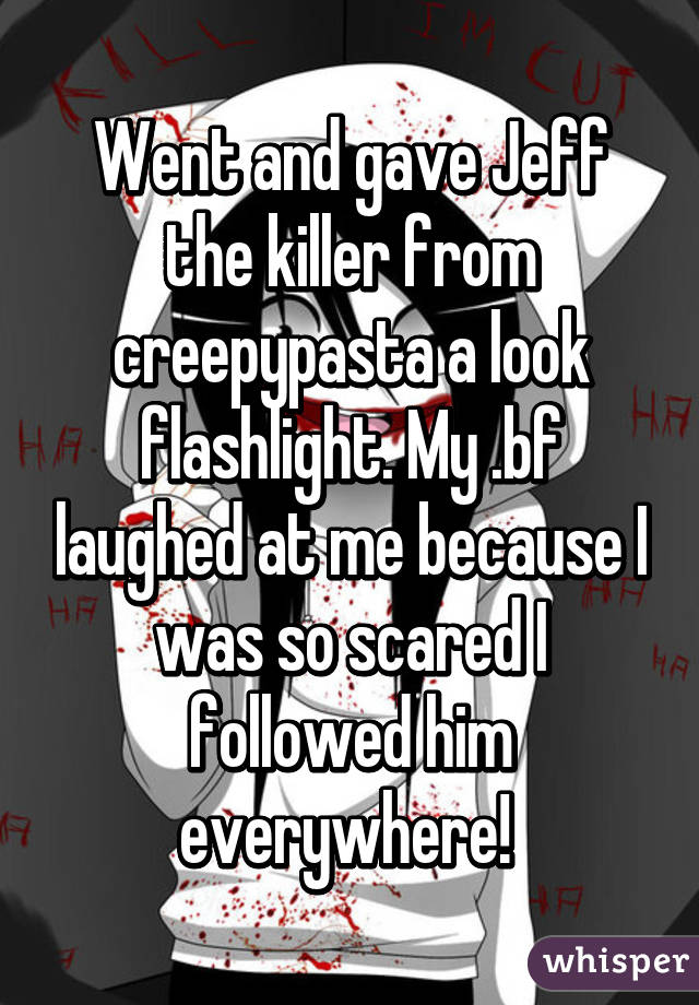 Went and gave Jeff the killer from creepypasta a look flashlight. My .bf laughed at me because I was so scared I followed him everywhere!