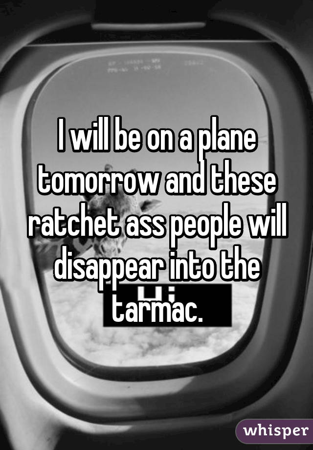 I will be on a plane tomorrow and these ratchet ass people will disappear into the tarmac.