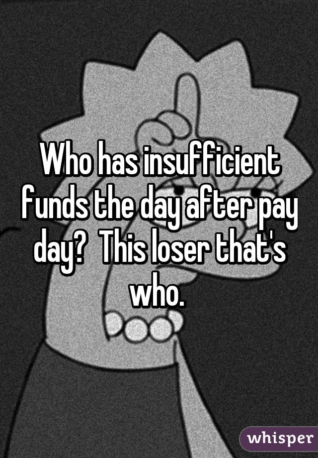 Who has insufficient funds the day after pay day?  This loser that's who.