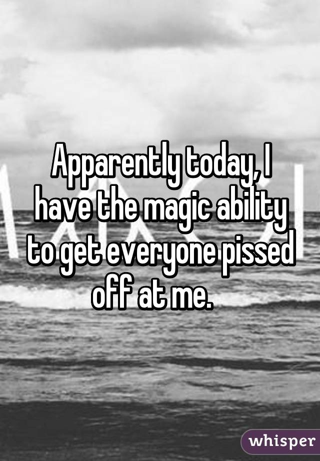 Apparently today, I have the magic ability to get everyone pissed off at me.