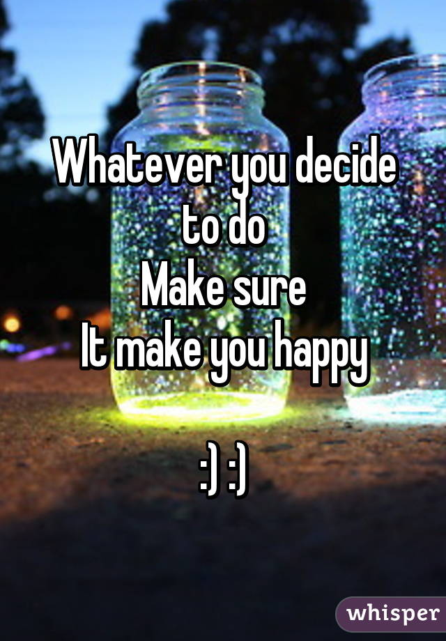 Whatever you decide to do Make sure It make you happy  :) :)