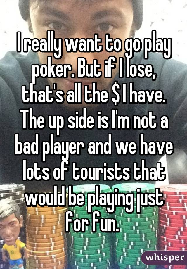 I really want to go play poker. But if I lose, that's all the $ I have. The up side is I'm not a bad player and we have lots of tourists that would be playing just for fun.