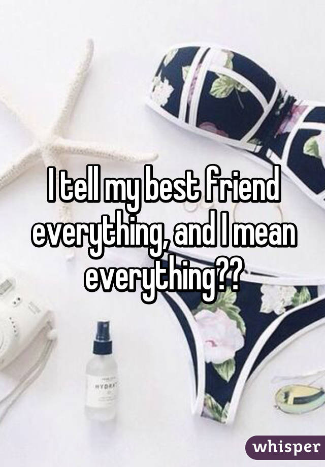 I tell my best friend everything, and I mean everything😏😉