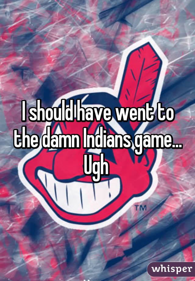 I should have went to the damn Indians game... Ugh