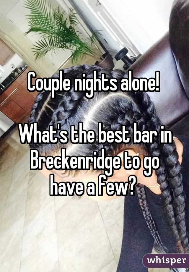 Couple nights alone!   What's the best bar in Breckenridge to go have a few?