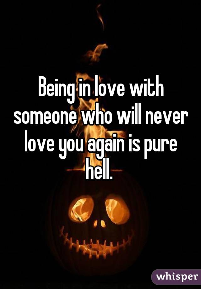 Being in love with someone who will never love you again is pure hell.