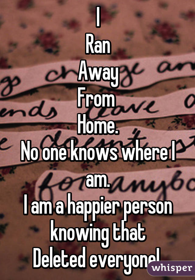 I Ran Away From  Home. No one knows where I am. I am a happier person knowing that Deleted everyone!
