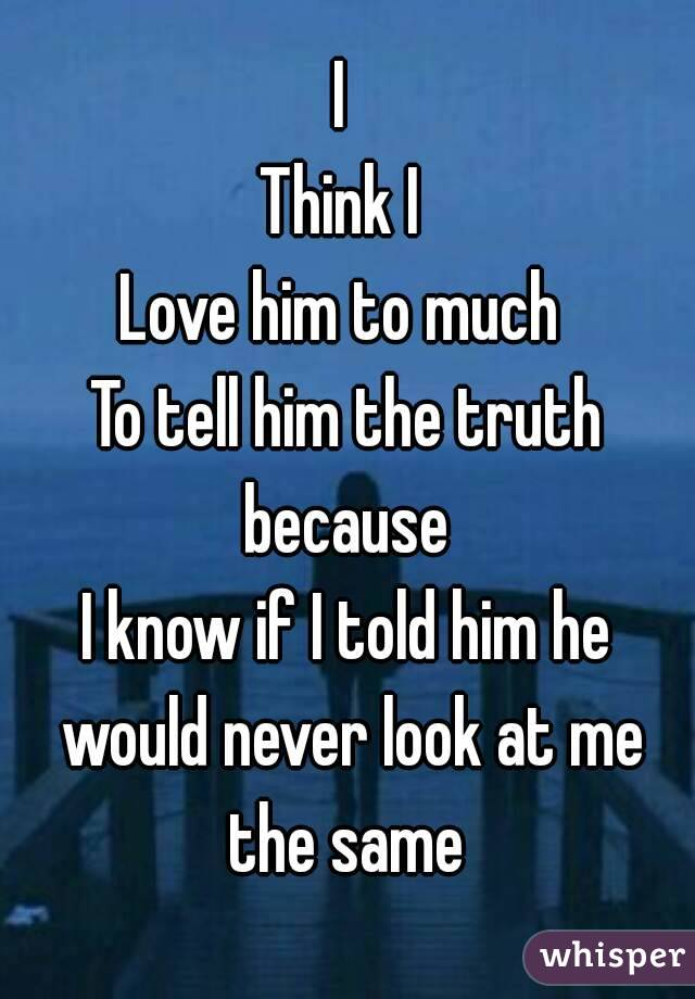 I  Think I  Love him to much  To tell him the truth because  I know if I told him he would never look at me the same