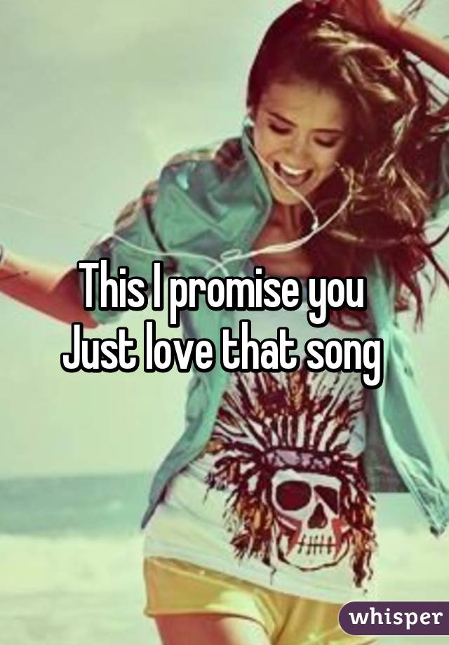 This I promise you  Just love that song