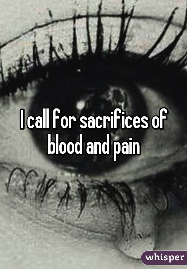I call for sacrifices of blood and pain