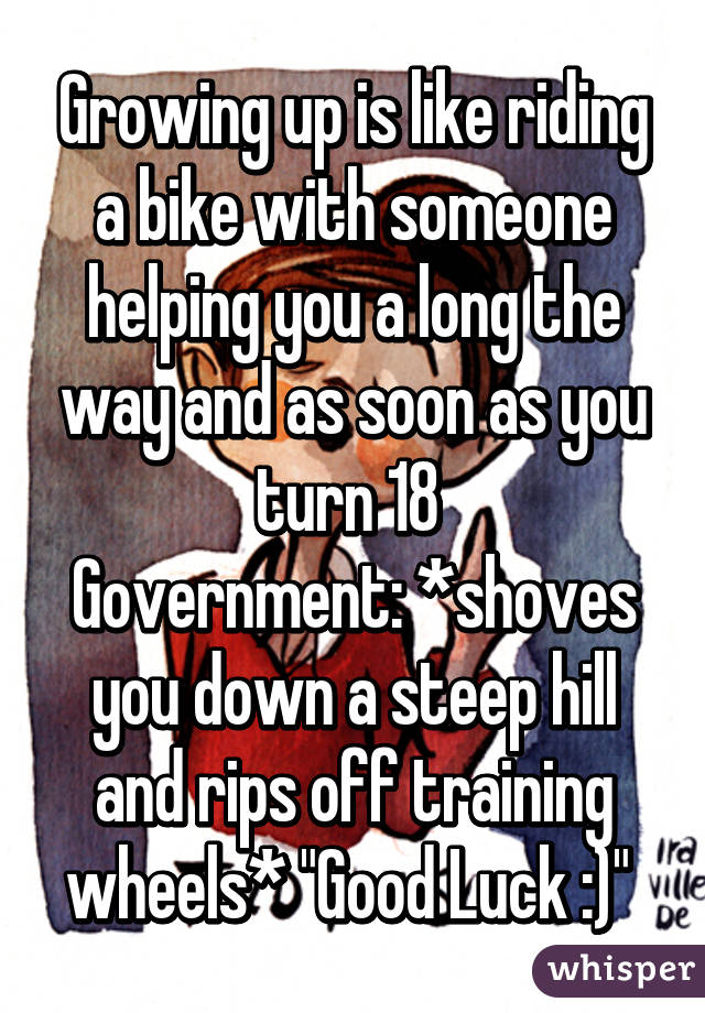"""Growing up is like riding a bike with someone helping you a long the way and as soon as you turn 18  Government: *shoves you down a steep hill and rips off training wheels* """"Good Luck :)"""""""