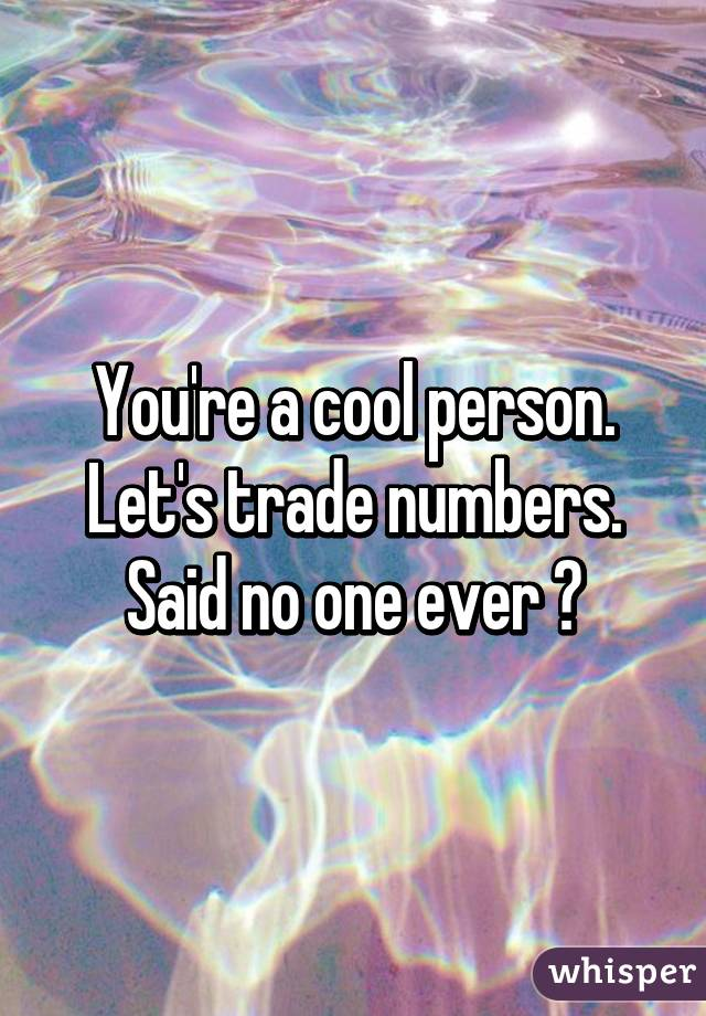 You're a cool person. Let's trade numbers. Said no one ever 😂