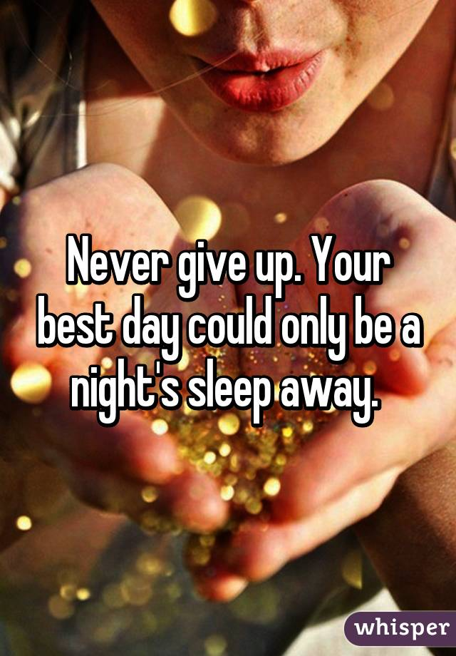 Never give up. Your best day could only be a night's sleep away.