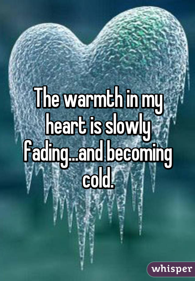 The warmth in my heart is slowly fading...and becoming cold.