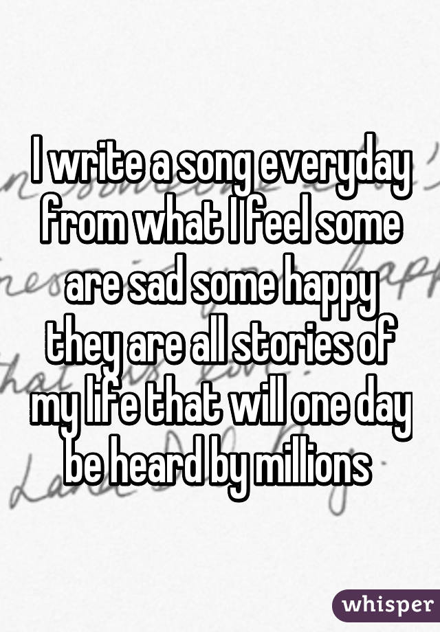 I write a song everyday from what I feel some are sad some happy they are all stories of my life that will one day be heard by millions