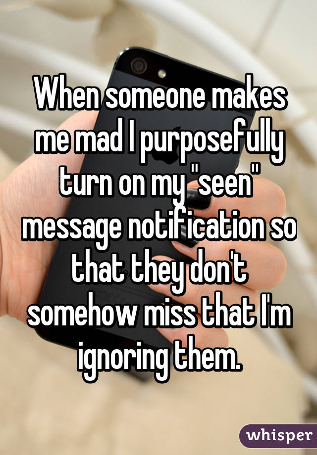 """When someone makes me mad I purposefully turn on my """"seen"""" message notification so that they don't somehow miss that I'm ignoring them."""