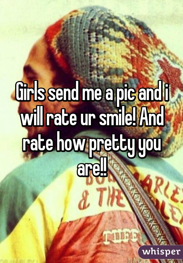 Girls send me a pic and i will rate ur smile! And rate how pretty you are!!