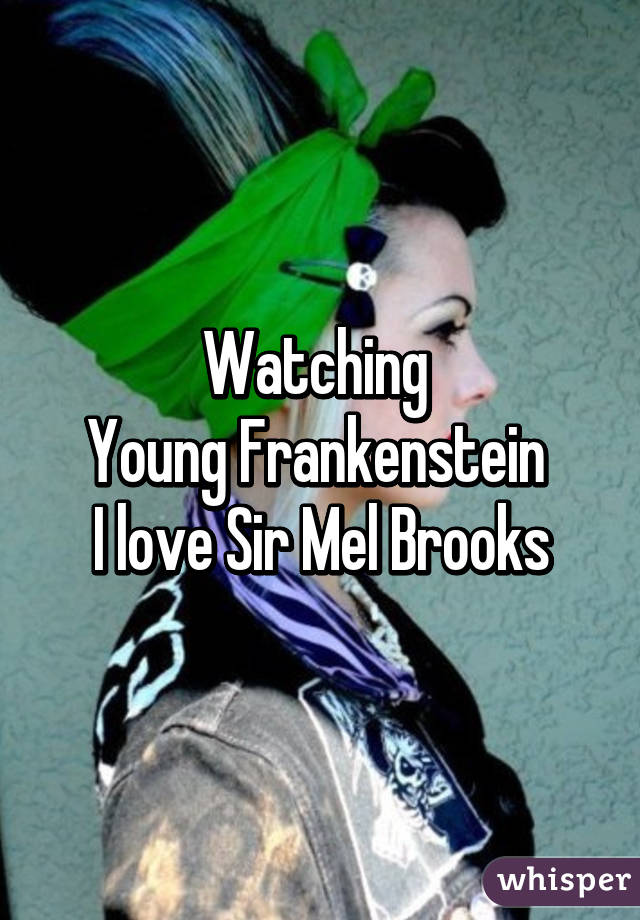 Watching  Young Frankenstein  I love Sir Mel Brooks
