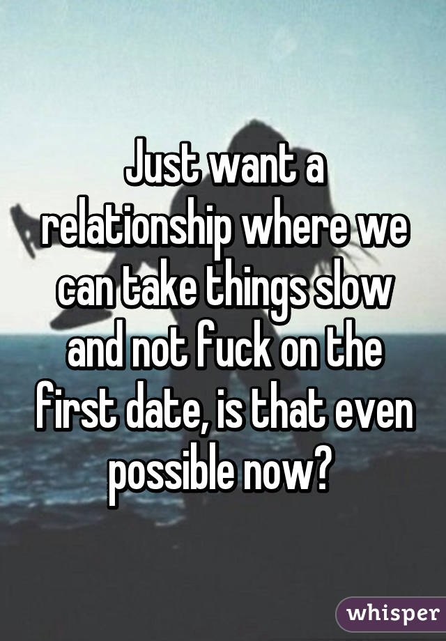 Just want a relationship where we can take things slow and not fuck on the first date, is that even possible now?