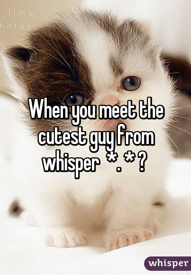 When you meet the cutest guy from whisper  *. * ♡