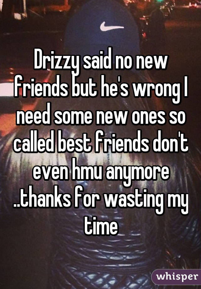 Drizzy said no new friends but he's wrong I need some new ones so called best friends don't even hmu anymore ..thanks for wasting my time