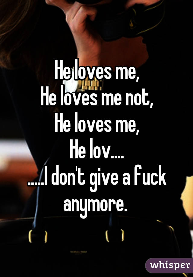 He loves me, He loves me not, He loves me, He lov.... .....I don't give a fuck anymore.