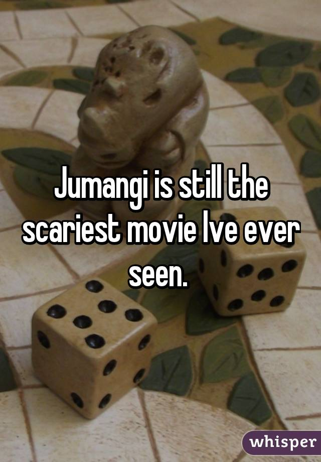 Jumangi is still the scariest movie Ive ever seen.