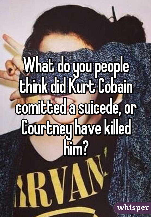 What do you people think did Kurt Cobain comitted a suicede, or Courtney have killed him?