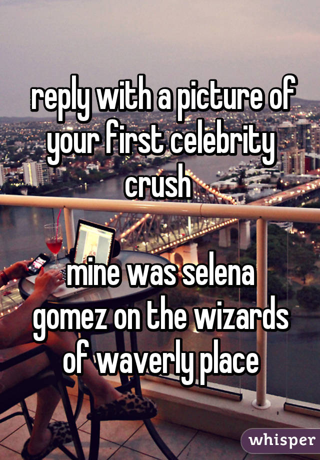 reply with a picture of your first celebrity crush   mine was selena gomez on the wizards of waverly place
