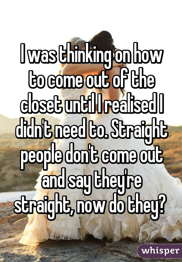 I was thinking on how to come out of the closet until I realised I didn't need to. Straight people don't come out and say they're straight, now do they?