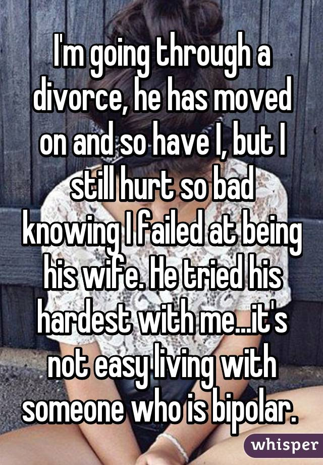 I'm going through a divorce, he has moved on and so have I, but I still hurt so bad knowing I failed at being his wife. He tried his hardest with me...it's not easy living with someone who is bipolar.