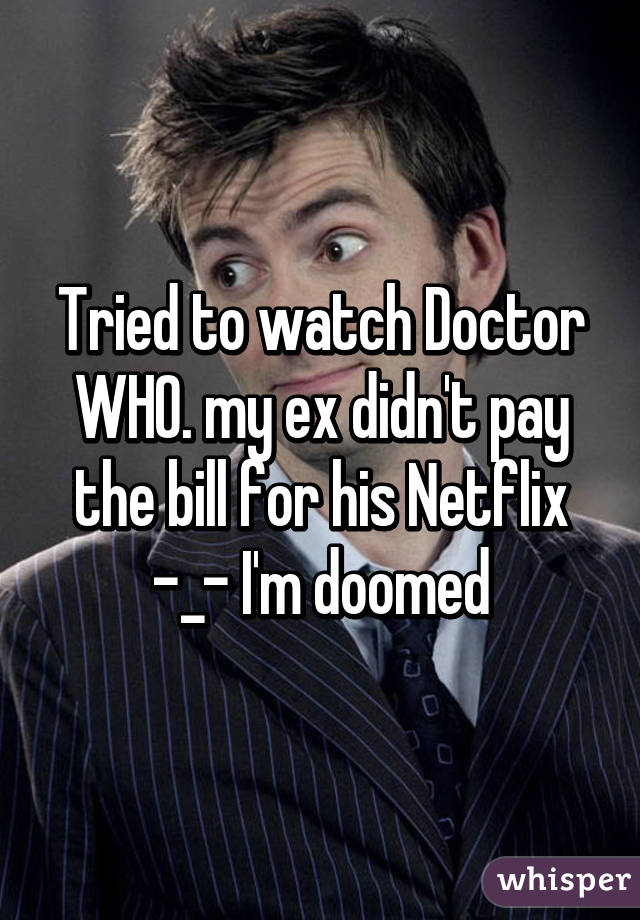 Tried to watch Doctor WHO. my ex didn't pay the bill for his Netflix -_- I'm doomed