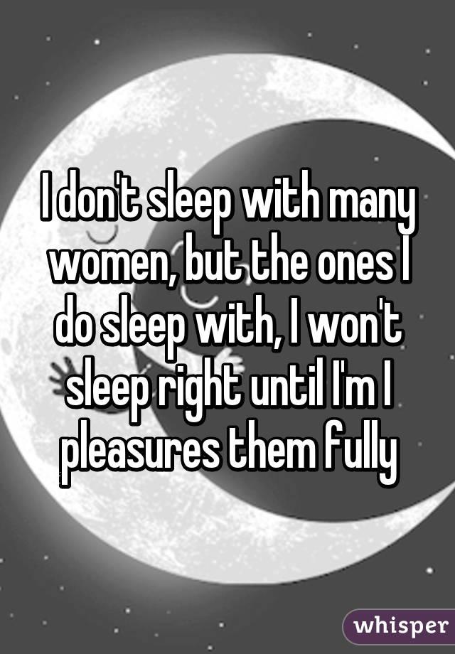 I don't sleep with many women, but the ones I do sleep with, I won't sleep right until I'm I pleasures them fully