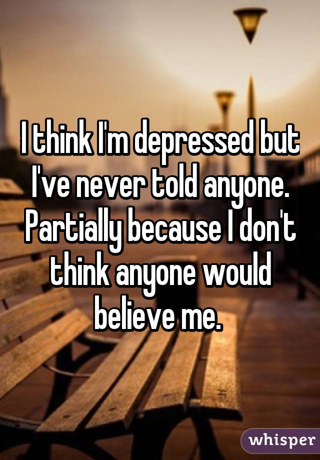 I think I'm depressed but I've never told anyone. Partially because I don't think anyone would believe me.