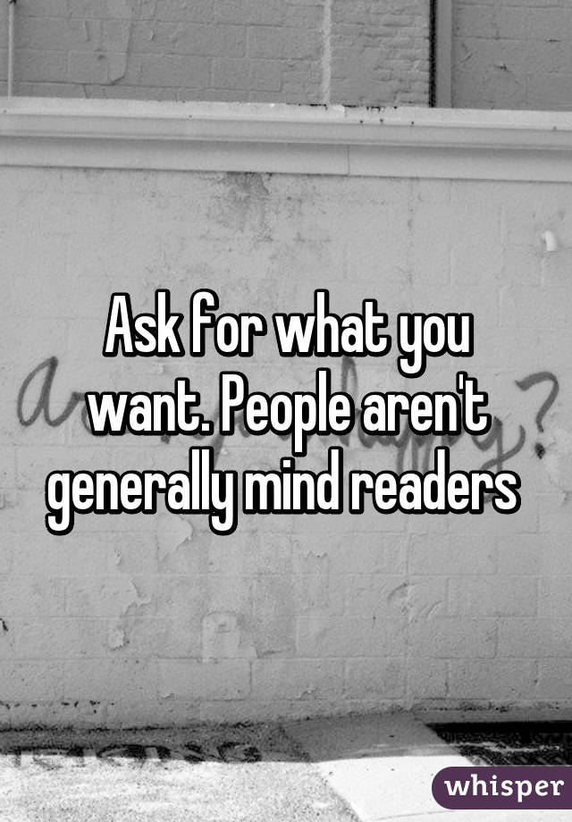 Ask for what you want. People aren't generally mind readers